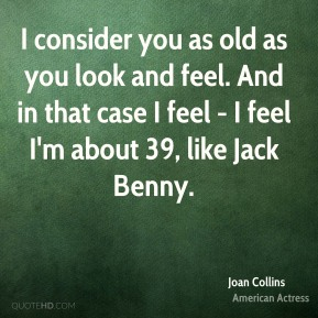 I consider you as old as you look and feel. And in that case I feel - I feel I'm about 39, like Jack Benny.