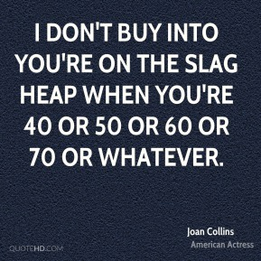 I don't buy into you're on the slag heap when you're 40 or 50 or 60 or 70 or whatever.