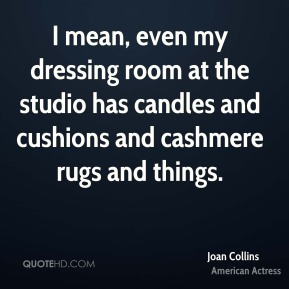 I mean, even my dressing room at the studio has candles and cushions and cashmere rugs and things.