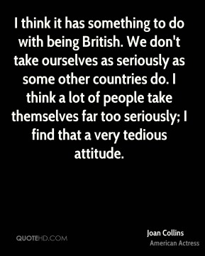 Joan Collins - I think it has something to do with being British. We don't take ourselves as seriously as some other countries do. I think a lot of people take themselves far too seriously; I find that a very tedious attitude.