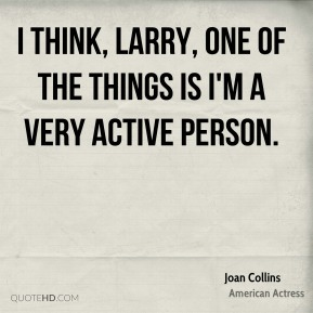 Joan Collins - I think, Larry, one of the things is I'm a very active person.