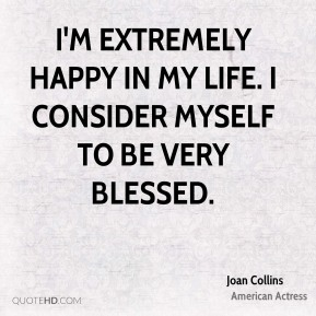 I'm extremely happy in my life. I consider myself to be very blessed.