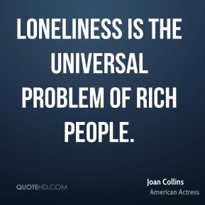 Loneliness is the universal problem of rich people.