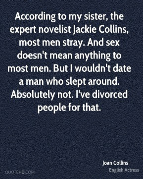 Joan Collins  - According to my sister, the expert novelist Jackie Collins, most men stray. And sex doesn't mean anything to most men. But I wouldn't date a man who slept around. Absolutely not. I've divorced people for that.