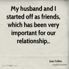 My husband and I started off as friends, which has been very important for our relationship.