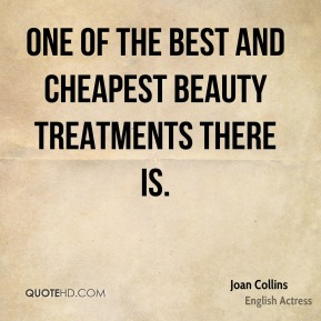 Joan Collins  - one of the best and cheapest beauty treatments there is.