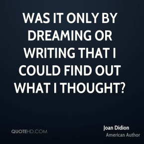Joan Didion - Was it only by dreaming or writing that I could find out what I thought?