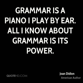 Grammar is a piano I play by ear. All I know about grammar is its power.