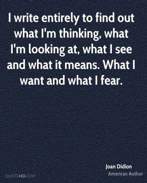 I write entirely to find out what I'm thinking, what I'm looking at, what I see and what it means. What I want and what I fear.