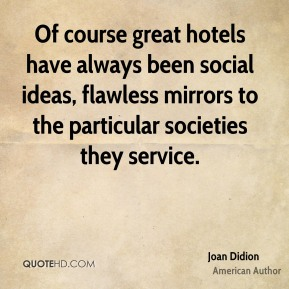 Of course great hotels have always been social ideas, flawless mirrors to the particular societies they service.