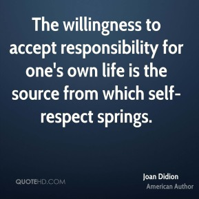 Joan Didion - The willingness to accept responsibility for one's own life is the source from which self-respect springs.