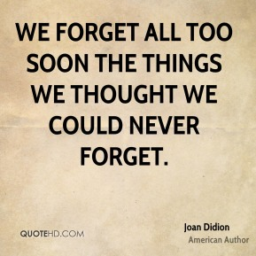 Joan Didion - We forget all too soon the things we thought we could never forget.
