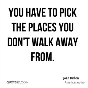 You have to pick the places you don't walk away from.