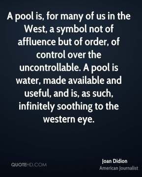 A pool is, for many of us in the West, a symbol not of affluence but of order, of control over the uncontrollable. A pool is water, made available and useful, and is, as such, infinitely soothing to the western eye.