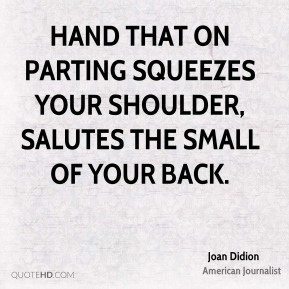 hand that on parting squeezes your shoulder, salutes the small of your back.