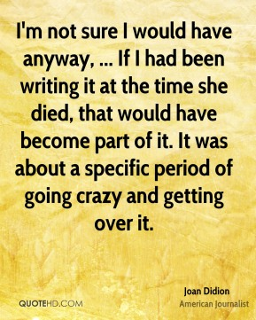 I'm not sure I would have anyway, ... If I had been writing it at the time she died, that would have become part of it. It was about a specific period of going crazy and getting over it.