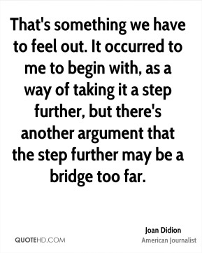 That's something we have to feel out. It occurred to me to begin with, as a way of taking it a step further, but there's another argument that the step further may be a bridge too far.