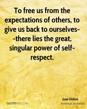 To free us from the expectations of others, to give us back to ourselves--there lies the great, singular power of self-respect.
