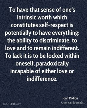To have that sense of one's intrinsic worth which constitutes self-respect is potentially to have everything: the ability to discriminate, to love and to remain indifferent. To lack it is to be locked within oneself, paradoxically incapable of either love or indifference.