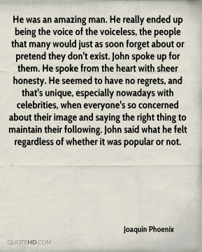 He was an amazing man. He really ended up being the voice of the voiceless, the people that many would just as soon forget about or pretend they don't exist. John spoke up for them. He spoke from the heart with sheer honesty. He seemed to have no regrets, and that's unique, especially nowadays with celebrities, when everyone's so concerned about their image and saying the right thing to maintain their following. John said what he felt regardless of whether it was popular or not.
