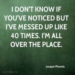 Joaquin Phoenix  - I don't know if you've noticed but I've messed up like 40 times. I'm all over the place.