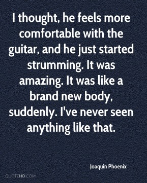 I thought, he feels more comfortable with the guitar, and he just started strumming. It was amazing. It was like a brand new body, suddenly. I've never seen anything like that.