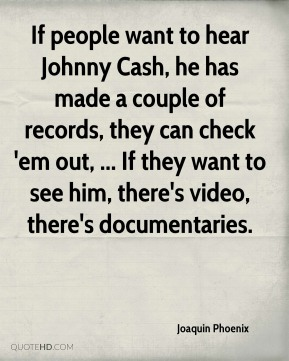 If people want to hear Johnny Cash, he has made a couple of records, they can check 'em out, ... If they want to see him, there's video, there's documentaries.