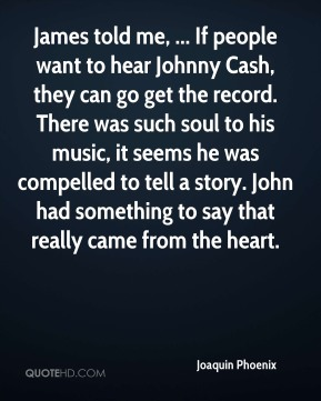 James told me, ... If people want to hear Johnny Cash, they can go get the record. There was such soul to his music, it seems he was compelled to tell a story. John had something to say that really came from the heart.