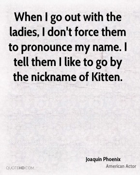 When I go out with the ladies, I don't force them to pronounce my name. I tell them I like to go by the nickname of Kitten.