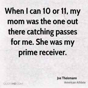 Joe Theismann - When I can 10 or 11, my mom was the one out there catching passes for me. She was my prime receiver.
