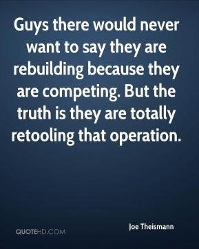 Guys there would never want to say they are rebuilding because they are competing. But the truth is they are totally retooling that operation.