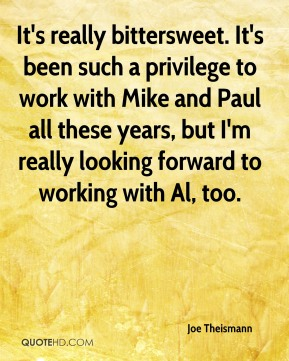 It's really bittersweet. It's been such a privilege to work with Mike and Paul all these years, but I'm really looking forward to working with Al, too.