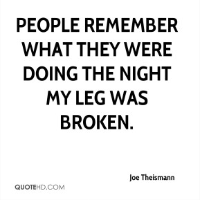People remember what they were doing the night my leg was broken.