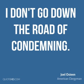 Joel Osteen - I don't go down the road of condemning.