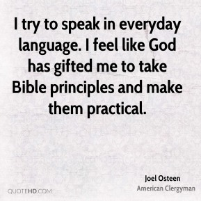 Joel Osteen - I try to speak in everyday language. I feel like God has gifted me to take Bible principles and make them practical.