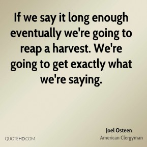 Joel Osteen - If we say it long enough eventually we're going to reap a harvest. We're going to get exactly what we're saying.