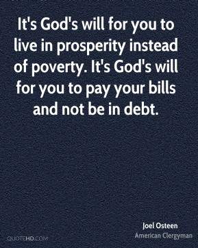 Joel Osteen - It's God's will for you to live in prosperity instead of poverty. It's God's will for you to pay your bills and not be in debt.