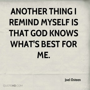 Joel Osteen  - Another thing I remind myself is that God knows what's best for me.