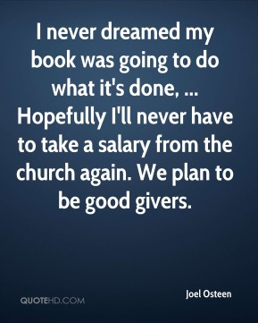 Joel Osteen  - I never dreamed my book was going to do what it's done, ... Hopefully I'll never have to take a salary from the church again. We plan to be good givers.