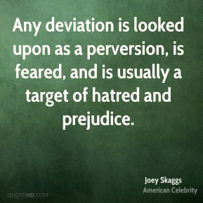Joey Skaggs - Any deviation is looked upon as a perversion, is feared, and is usually a target of hatred and prejudice.