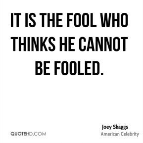It is the fool who thinks he cannot be fooled.