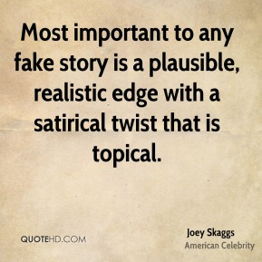 Joey Skaggs - Most important to any fake story is a plausible, realistic edge with a satirical twist that is topical.