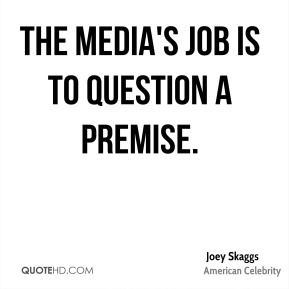 The media's job is to question a premise.