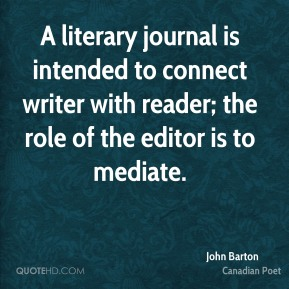 A literary journal is intended to connect writer with reader; the role of the editor is to mediate.