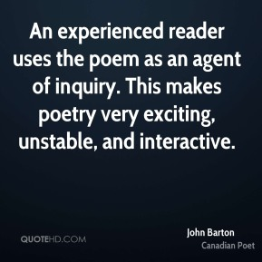 John Barton - An experienced reader uses the poem as an agent of inquiry. This makes poetry very exciting, unstable, and interactive.