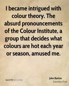 John Barton - I became intrigued with colour theory. The absurd pronouncements of the Colour Institute, a group that decides what colours are hot each year or season, amused me.