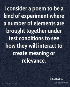 I consider a poem to be a kind of experiment where a number of elements are brought together under test conditions to see how they will interact to create meaning or relevance.