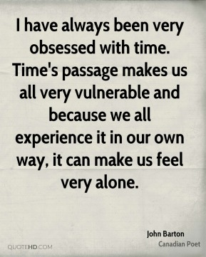 I have always been very obsessed with time. Time's passage makes us all very vulnerable and because we all experience it in our own way, it can make us feel very alone.