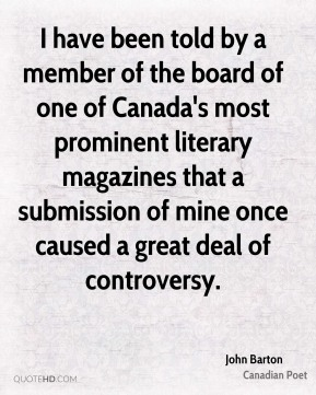 I have been told by a member of the board of one of Canada's most prominent literary magazines that a submission of mine once caused a great deal of controversy.