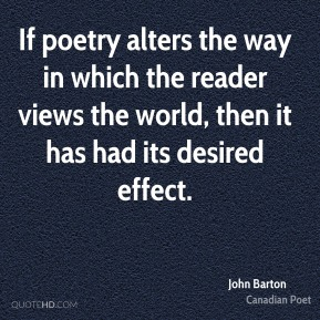 John Barton - If poetry alters the way in which the reader views the world, then it has had its desired effect.